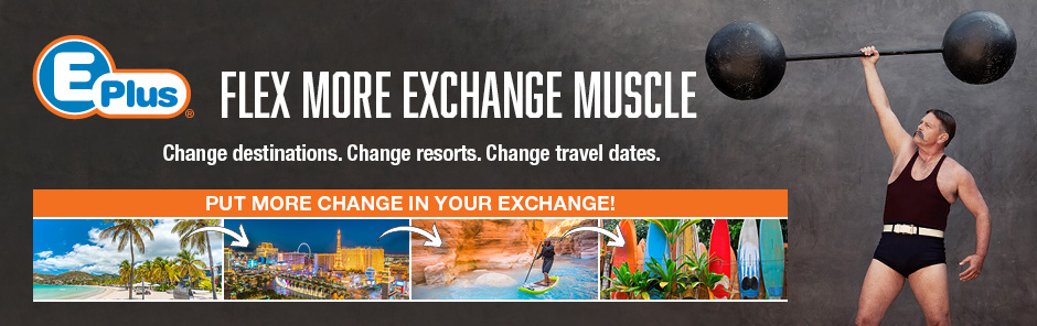 E-Plus - Flex More Exchange Muscle. Change destinations. Change resorts. Change travel dates.