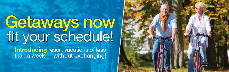 Getaways now fit your schedule! Introducing resort vacations of less than a week - without exchanging!