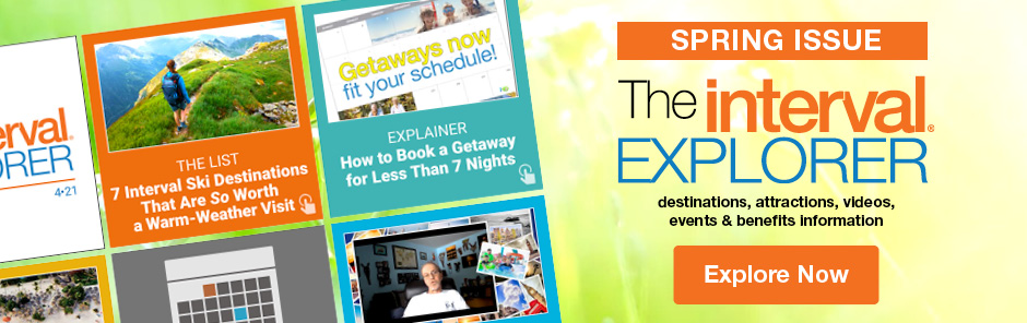 The Interval Explorer - Spring Issue. Destinations, attractions, videos, events & benefits information.  Explore Now!
